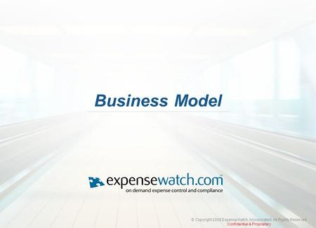 © Copyright 2008 ExpenseWatch, Incorporated. All Rights Reserved Confidential & Proprietary Business Model.