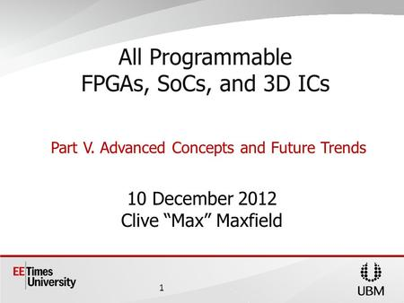 10 December 2012 Clive Max Maxfield All Programmable FPGAs, SoCs, and 3D ICs Part V. Advanced Concepts and Future Trends 1.