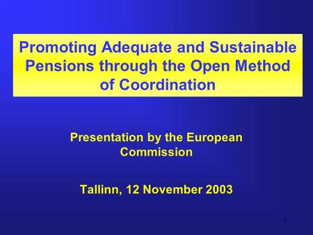 1 Promoting Adequate and Sustainable Pensions through the Open Method of Coordination Presentation by the European Commission Tallinn, 12 November 2003.