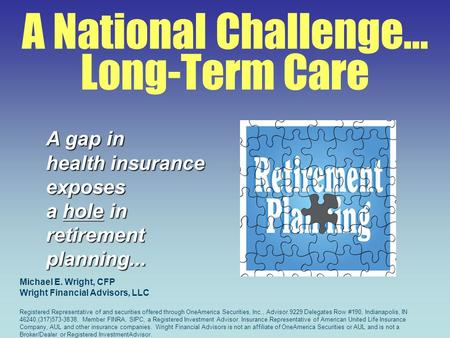 A National Challenge… Long-Term Care A gap in health insurance exposes a hole in retirementplanning... Michael E. Wright, CFP Wright Financial Advisors,
