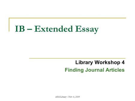 ASM Library - Nov. 6, 2009 IB – Extended Essay Library Workshop 4 Finding Journal Articles.
