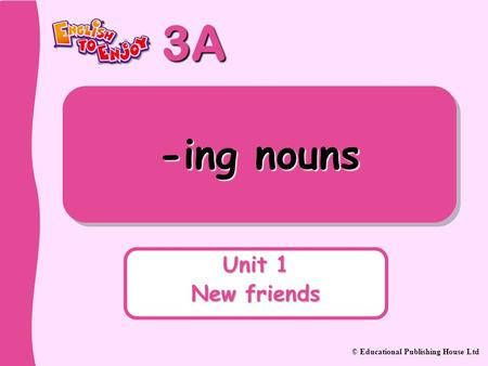 -ing nouns Unit 1 New friends.