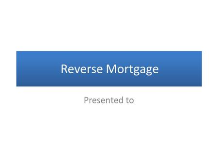 Reverse Mortgage Presented to. What is a Reverse Mortgage? o Without Income or Credit Qualification o Without Making Monthly Mortgage Payments o Without.