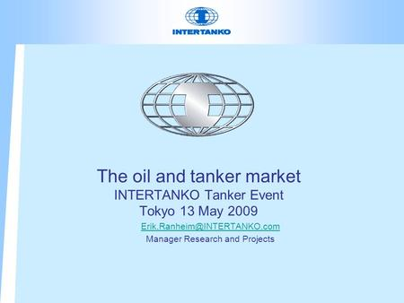 The oil and tanker market INTERTANKO Tanker Event Tokyo 13 May 2009 Manager Research and Projects.