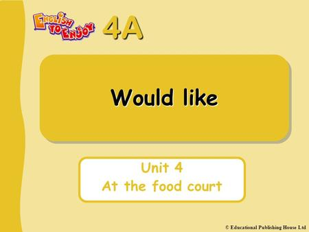 4A Would like Unit 4 At the food court © Educational Publishing House Ltd.