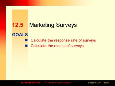 GOALS BUSINESS MATH© Thomson/South-WesternLesson 12.5Slide 1 12.5Marketing Surveys Calculate the response rate of surveys Calculate the results of surveys.
