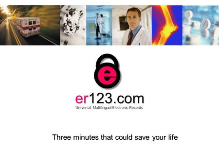 Click to continue click to go the web site click to End Show Three minutes that could save your life er123.com Universal, Multilingual Electronic Records.