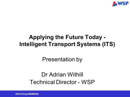 Delivering solutions Applying the Future Today - Intelligent Transport Systems (ITS) Presentation by Dr Adrian Withill Technical Director - WSP.