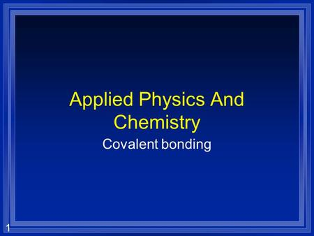 1 Applied Physics And Chemistry Covalent bonding.