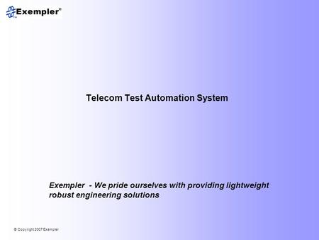 © Copyright 2007 Exempler Telecom Test Automation System Exempler - We pride ourselves with providing lightweight robust engineering solutions.