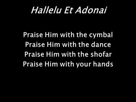 Hallelu Et Adonai Praise Him with the cymbal Praise Him with the dance Praise Him with the shofar Praise Him with your hands.