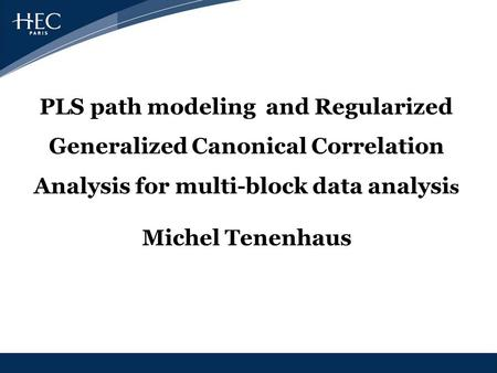 PLS path modeling and Regularized Generalized Canonical Correlation Analysis for multi-block data analysis Michel Tenenhaus.