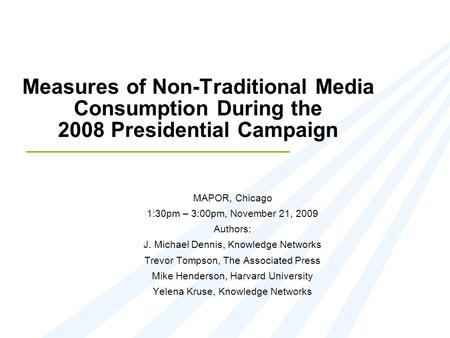Measures of Non-Traditional Media Consumption During the 2008 Presidential Campaign MAPOR, Chicago 1:30pm – 3:00pm, November 21, 2009 Authors: J. Michael.
