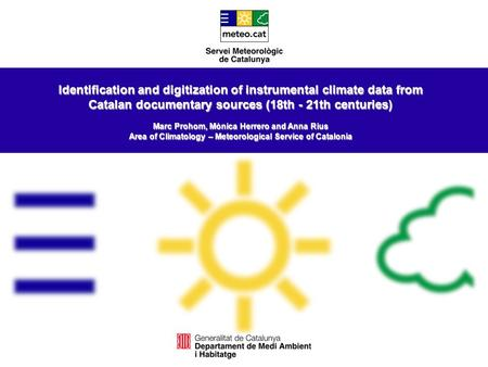 Identification and digitization of instrumental climate data from Catalan documentary sources (18th - 21th centuries) Marc Prohom, Mònica Herrero and Anna.
