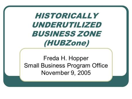 HISTORICALLY UNDERUTILIZED BUSINESS ZONE (HUBZone) Freda H. Hopper Small Business Program Office November 9, 2005.