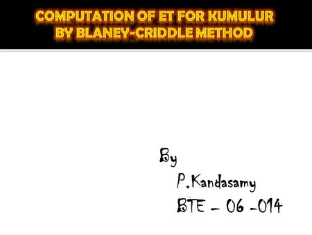 By P.Kandasamy BTE – 06 -014. K= empirical seasonal consumptive use coefficient for the growing season F= sum of the monthly consumptive use (f) for the.