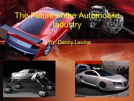 The Future of the Automobile Industry By: Danny Levine.