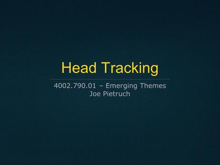 Head Tracking 4002.790.01 – Emerging Themes Joe Pietruch.