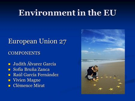 Environment in the EU European Union 27 COMPONENTS Judith Álvarez García Judith Álvarez García Sofía Bruña Zanca Sofía Bruña Zanca Raúl García Fernández.