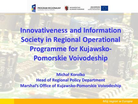 Mój region w Europie Innovativeness and Information Society in Regional Operational Programme for Kujawsko- Pomorskie Voivodeship Michał Korolko Head of.
