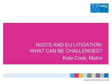 NGOS AND EU LITIGATION: WHAT CAN BE CHALLENGED? Kate Cook, Matrix.