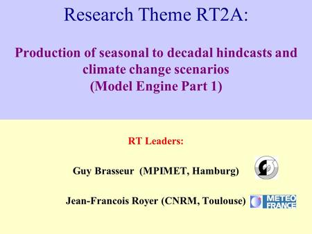 Research Theme RT2A: Production of seasonal to decadal hindcasts and climate change scenarios (Model Engine Part 1) RT Leaders: Guy Brasseur (MPIMET, Hamburg)