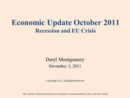Economic Update October 2011 Recession and EU Crisis Daryl Montgomery November 3, 2011 Copyright 2011, All Rights Reserved The contents of this presentation.