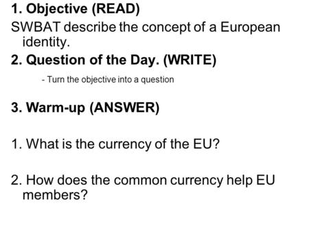 1. Objective (READ) SWBAT describe the concept of a European identity. 2. Question of the Day. (WRITE) - Turn the objective into a question 3. Warm-up.