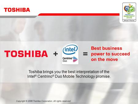 Copyright © 2006 Toshiba Corporation. All rights reserved. Best business power to succeed on the move Toshiba brings you the best interpretation of the.