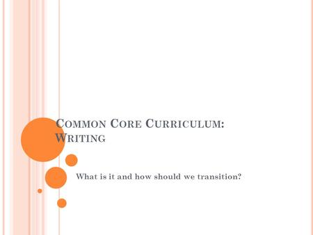 C OMMON C ORE C URRICULUM : W RITING What is it and how should we transition?