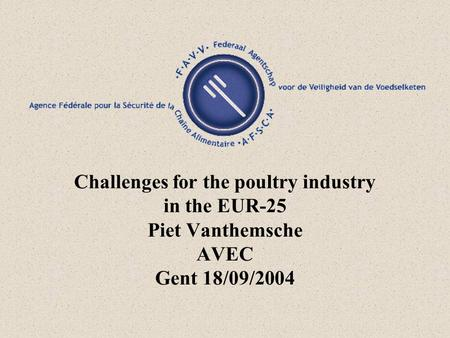 Challenges for the poultry industry in the EUR-25 Piet Vanthemsche AVEC Gent 18/09/2004.