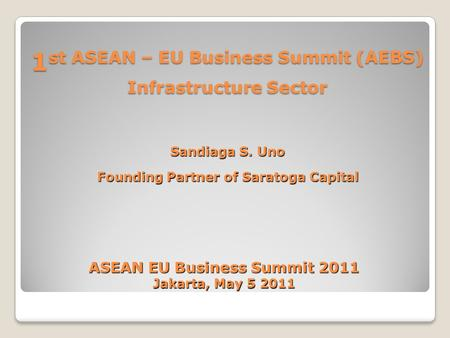 1 st ASEAN – EU Business Summit (AEBS) Infrastructure Sector Sandiaga S. Uno Founding Partner of Saratoga Capital ASEAN EU Business Summit 2011 Jakarta,