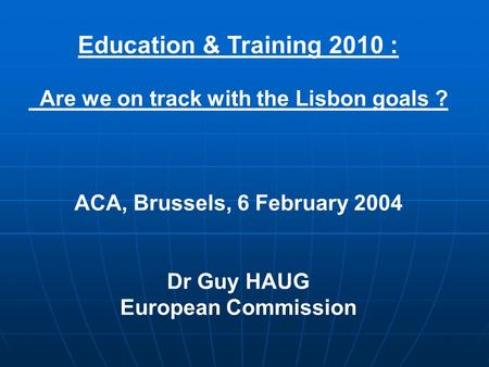 Education & Training 2010 : Are we on track with the Lisbon goals ? ACA, Brussels, 6 February 2004 Dr Guy HAUG European Commission.