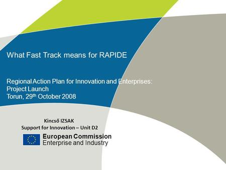 European Commission Enterprise and Industry Title of the presentation | Date | # What Fast Track means for RAPIDE Regional Action Plan for Innovation and.