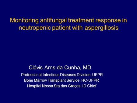 Monitoring antifungal treatment response in neutropenic patient with aspergillosis Clóvis Arns da Cunha, MD Professor at Infectious Diseases Division,