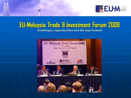 EU-Malaysia Trade & Investment Forum 2009 Challenges, opportunities and the way forward EU-Malaysia Trade & Investment Forum 2009 Challenges, opportunities.