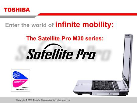Copyright © 2003 Toshiba Corporation. All rights reserved. Please use the speakernotes in powerpoint for additional information The Satellite Pro M30 series: