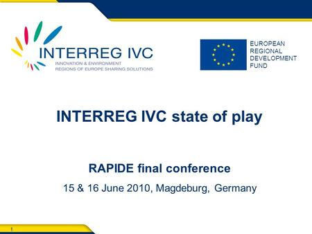 1 EUROPEAN REGIONAL DEVELOPMENT FUND 1 INTERREG IVC state of play RAPIDE final conference 15 & 16 June 2010, Magdeburg, Germany.