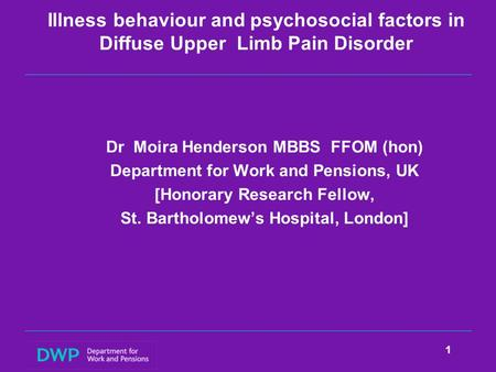 Illness behaviour and psychosocial factors in Diffuse Upper Limb Pain Disorder Dr Moira Henderson MBBS FFOM (hon) Department for Work and Pensions, UK.