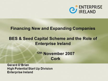 Financing New and Expanding Companies BES & Seed Capital Scheme and the Role of Enterprise Ireland 12th November 2007 Cork Gerard OBrien High Potential.