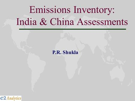 Emissions Inventory: India & China Assessments P.R. Shukla.