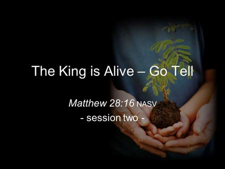 The King is Alive – Go Tell Matthew 28:16 NASV - session two -