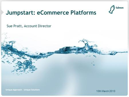 Jumpstart: eCommerce Platforms Sue Pratt, Account Director 10th March 2010.