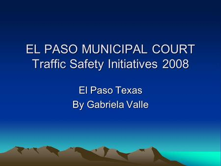EL PASO MUNICIPAL COURT Traffic Safety Initiatives 2008 El Paso Texas By Gabriela Valle.
