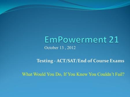 Testing - ACT/SAT/End of Course Exams What Would You Do, If You Knew You Couldnt Fail? October 13, 2012.