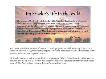 The mission of Jim Fowlers Life in the Wild Adventure Park is to be a Center for the Natural World, to provide an educational facility that can be a living.