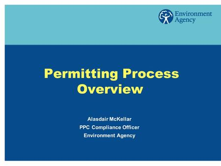 Permitting Process Overview Alasdair McKellar PPC Compliance Officer Environment Agency.