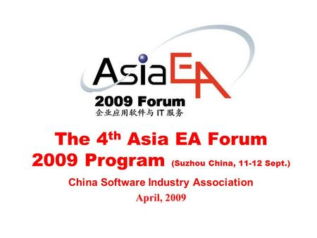 The 4 th Asia EA Forum 2009 Program (Suzhou China, 11-12 Sept.) China Software Industry Association April, 2009.