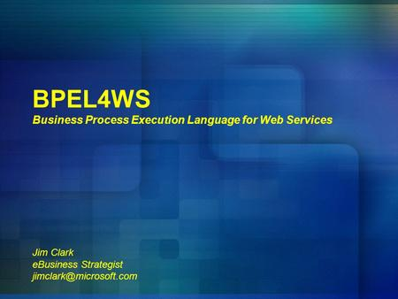 BPEL4WS Business Process Execution Language for Web Services Jim Clark eBusiness Strategist jimclark@microsoft.com.