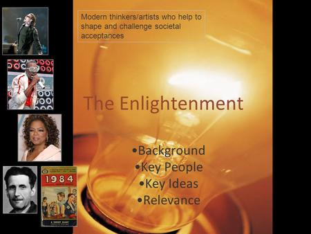 The Enlightenment Background Key People Key Ideas Relevance Modern thinkers/artists who help to shape and challenge societal acceptances.